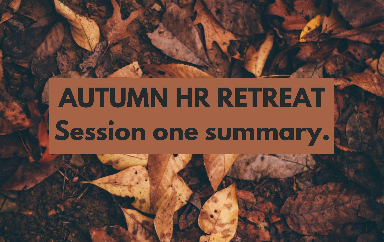 Autumn HR retreat, session one summary.